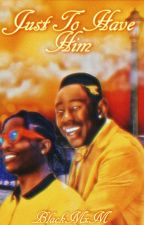 (On Hold) Just To Have Him : An A$AP Rocky & Tyler The Creator Fanfic (ManxMan) by BlackBxB_Goddess98