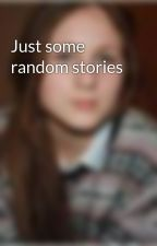 Just some random stories by dthereindeer