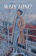 Why HIM?   {Cha Eunwoo FF}  (Eunwoo x Reader) ✔️ by Junskookie