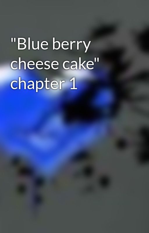 """Blue berry cheese cake"" chapter 1 by myBlueheart"