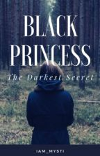 Black Princess:The Darkest Secret ~COMPLETED~ (BOOK 1) (UNDER MAJOR EDITING) by iam_mysti