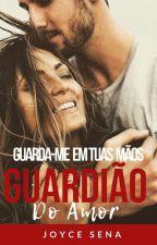 Guarda-me Em Tuas Mãos:  Guardião do Amor by JoyceReis5