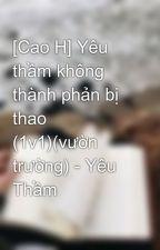 [Cao H] Yêu thầm không thành phản bị thao (1v1)(vườn trường) - Yêu Thầm by windbaongoc