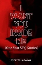 I Want You, Inside Me (Oneshot SPG Stories) by jaewonji