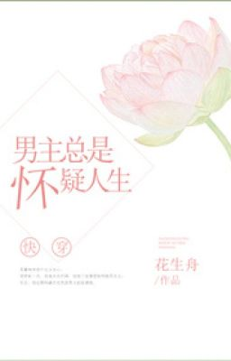 Đọc truyện [NT] Nhanh xuyên nam chính luôn hoài nghi nhân sinh - Hoa Sinh Chu.