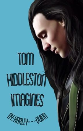 Tom Hiddleston Imagines by Harley---Quinn