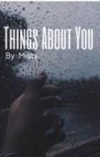 Things About You ⇢ (completed) by Mistydreams8130