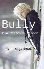 Bully :: Min Yoongi x Reader by sugash00k