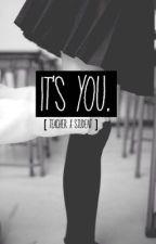 It's you. [ teacher x student ] by shxelacehardy