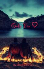 Only You. . by BlackRose062