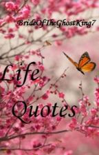 Life Quotes (Parts A-Z) by BrideOfTheGhostKing7