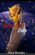 Rejected Love  by Alice_Blonday