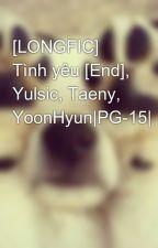 [LONGFIC] Tình yêu [End], Yulsic, Taeny, YoonHyun|PG-15| by kwon_yul33