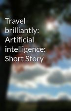 Travel brilliantly: Artificial intelligence: Short Story by Ellavanh
