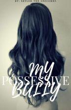 My Possessive Bully by skyler_the_unicorn3