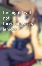 the night I will not forget(inuyasha lemon) by DanishaTaylor