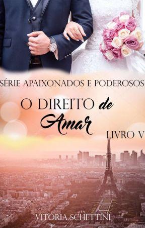 O Direito de Amar - Série Apaixonados e Poderosos - Livro 5 (COMPLETO) by VitriaSchettini