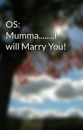 OS: Mumma........I will Marry You! by crazyhuman10