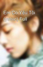 Em Có Yêu Tôi (yulsic) Full by peokute_yulsic