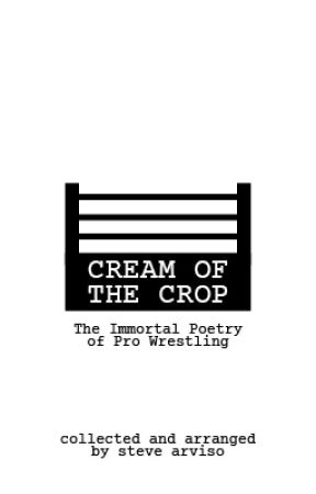 Cream of the Crop: The Immortal Poetry of Pro Wrestling by AmoralCrackpot