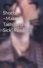 Shorts ~Makoto Tachibana x Sick! Reader~ by ReitasWaifu