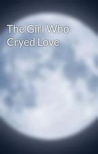The Girl Who Cryed Love by TheUnknownYukki