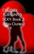 CHUBBY TURN INTO SEXY: Book 2 (Miss Clumsy) by HeartRomances