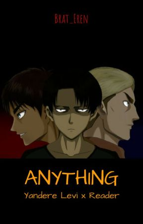 Anything - [Yandere Levi x Reader] - Levi - Lovely Obsession - Wattpad