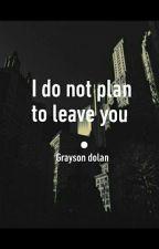 I do not plan to leave you • grayson dolan by dolandolin