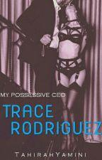 My Possessive CEO: TRACE RODRIGUEZ by TahirahYamini