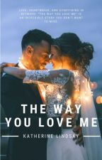 The Way You Love Me by katherinelindsay18