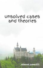 UNSOLVED CASES AND THEORIES by _ethereal_queen101