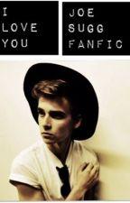 I love you | A Joe Sugg Fan Fic by youtubercrazy612