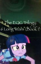 The EQG Trilogy : 6 Long Years - Bộ 3 EQG : 6 năm dài  by Yukiyummy12