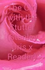 the girl with the stutter Stanley uris x reader by stranger_people_10
