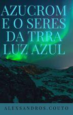 Azucrom e os   Seres da terra luz azul by AlexsandroPortaVozDE