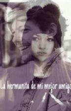 La Hermanita De Mi Mejor Amigo|L.T|. P A U S A D A by ColdGreendelRey