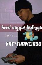 A hood niggas babygirl ❤️ | Book 4 by KayyThaWeird0