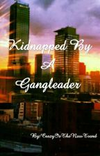 Kidnapped By A Gangleader  by CrazyIsTheNewTrend