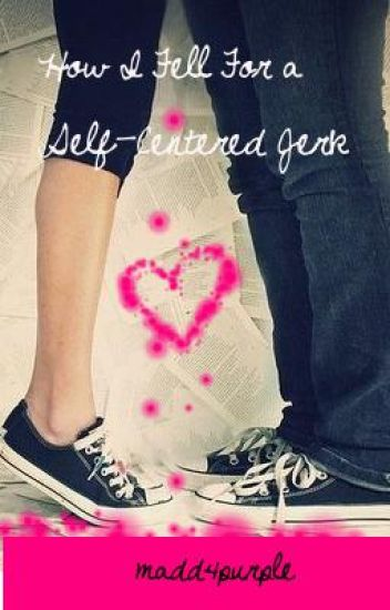 How I Fell For a Self-Centered Jerk [COMPLETED]