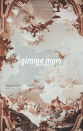 gimme more / me by cheeriio-