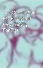 The Ghost I Call My Boyfriend (PewDieCry FanFic) by CreepyYouTubeKipz