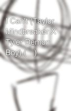 I Can't (Taylor Mindbreaker X Tyler Demon Boy) (✅) by Willow_Wolf_1022