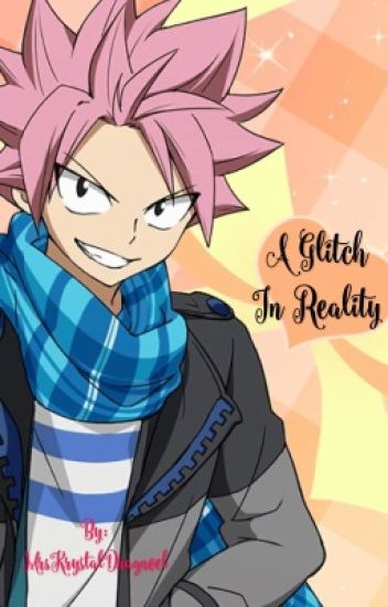 A Glitch in Reality (Natsu X Reader) [ON HOLD] - Lemon Queen
