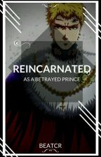 Reincarnated as a betrayed prince by beatcr