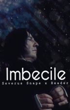 Imbecile || Severus Snape x Reader by DynahSaur