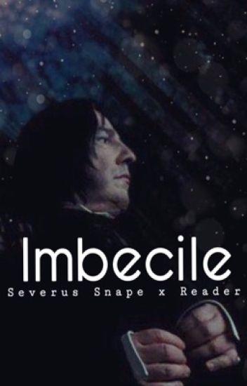 Imbecile || Severus Snape x Reader - (σ՞ਊ՞)σ/* - Wattpad