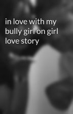 in love with my bully girl on girl love story by MikaMcclary