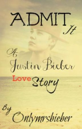 Admit It ( A Justin Bieber Love Story ) COMPLETED!! ( UNDER EDIT) by Onlymrsbieber