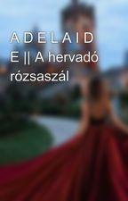 A D E L A I D E || A hervadó rózsaszál by lenyegtelen_